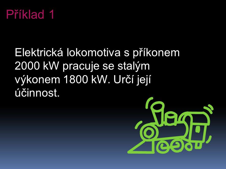 Příklad 1 Elektrická lokomotiva s příkonem 2000 kW pracuje se stalým výkonem 1800 kW.