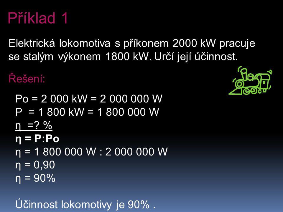 Příklad 1 Elektrická lokomotiva s příkonem 2000 kW pracuje se stalým výkonem 1800 kW. Určí její účinnost.