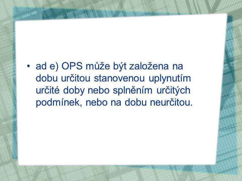 ad e) OPS může být založena na dobu určitou stanovenou uplynutím určité doby nebo splněním určitých podmínek, nebo na dobu neurčitou.