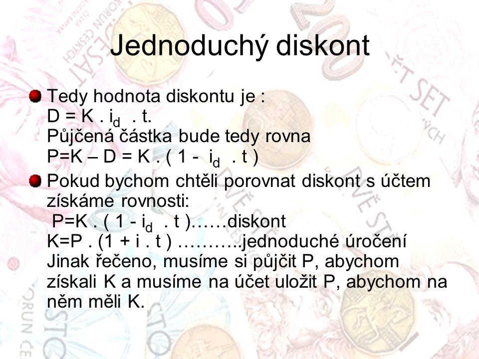 Jednoduchý diskont Tedy hodnota diskontu je : D = K . id . t. Půjčená částka bude tedy rovna P=K – D = K . ( 1 - id . t )