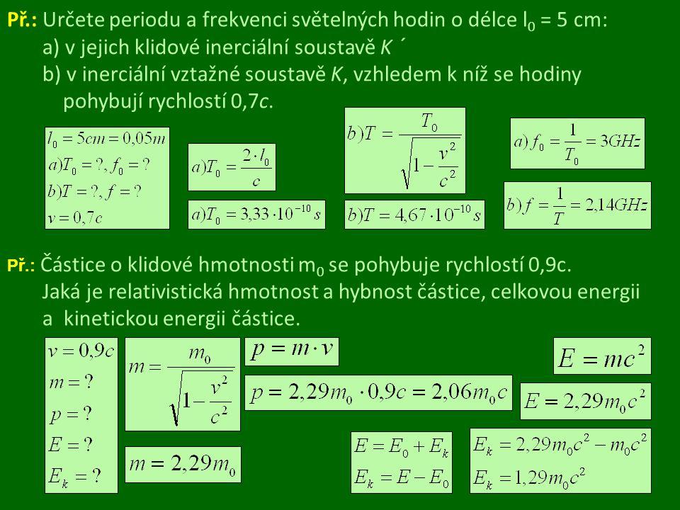 Př.: Určete periodu a frekvenci světelných hodin o délce l0 = 5 cm: a) v jejich klidové inerciální soustavě K ´ b) v inerciální vztažné soustavě K, vzhledem k níž se hodiny pohybují rychlostí 0,7c.
