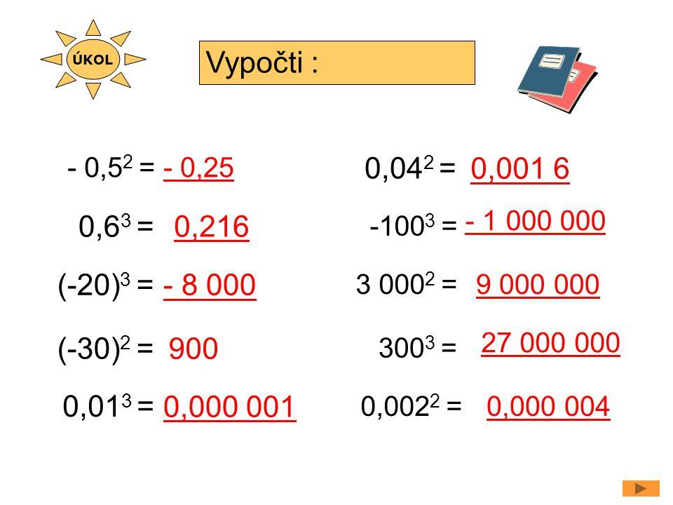 ÚKOL Vypočti : - 0,52 = - 0,25. 0,042 = 0,001 6. - 1 000 000. 0,63 = 0,216. -1003 = (-20)3 =