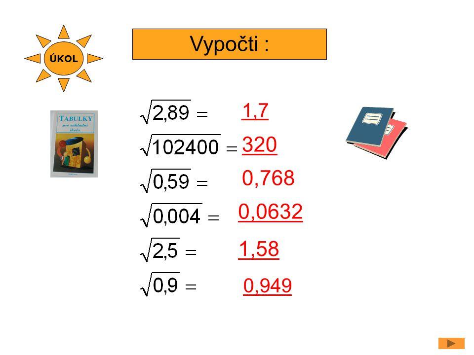 ÚKOL Vypočti : 1,7 320 0,768 0,0632 1,58 0,949
