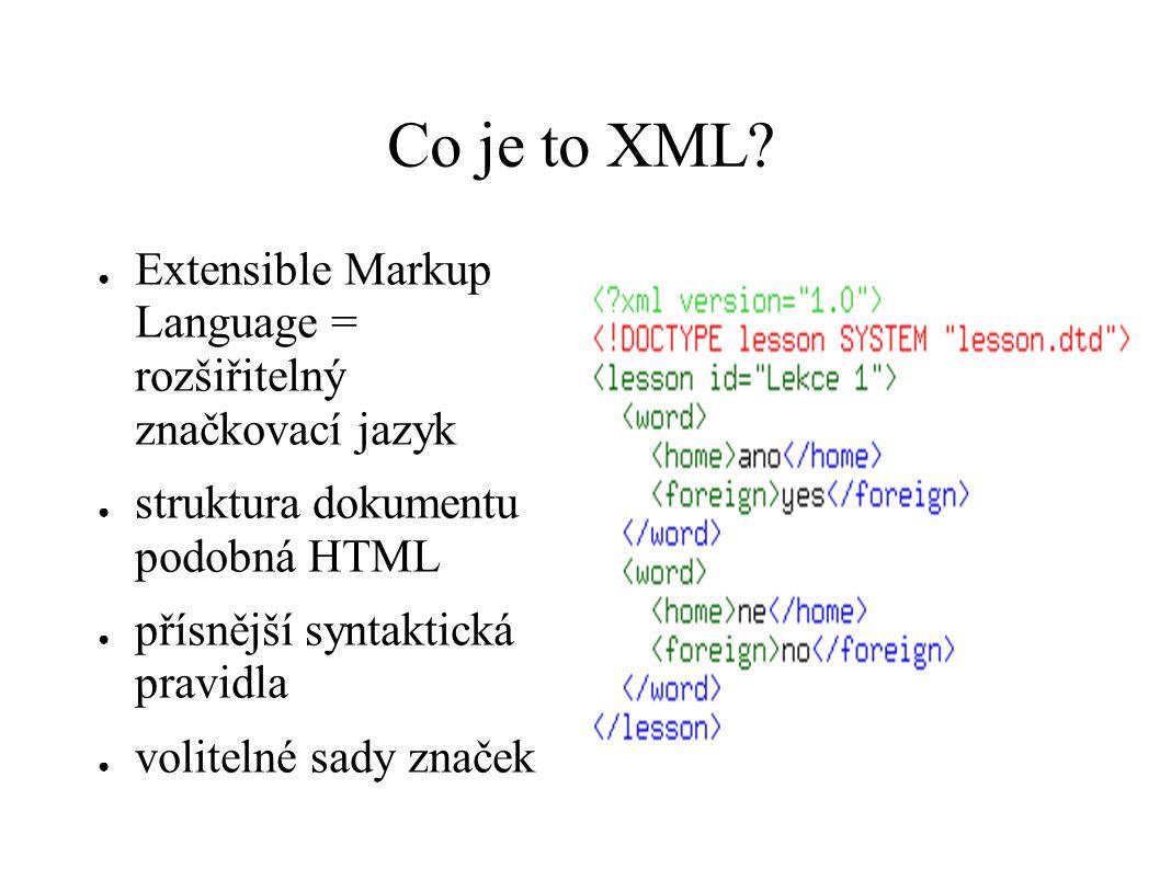Co je to XML Extensible Markup Language = rozšiřitelný značkovací jazyk. struktura dokumentu podobná HTML.