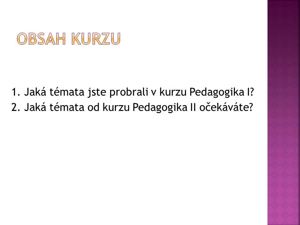 Obsah kurzu 1. Jaká témata jste probrali v kurzu Pedagogika I.