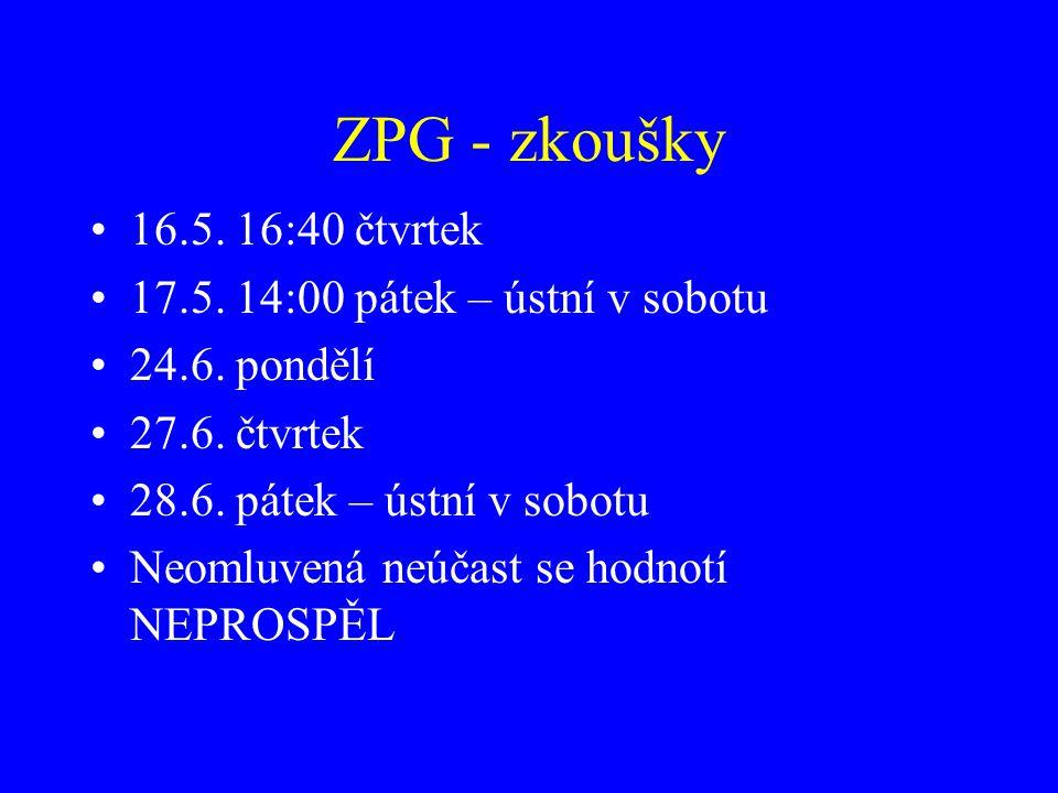 ZPG - zkoušky 16.5. 16:40 čtvrtek 17.5. 14:00 pátek – ústní v sobotu
