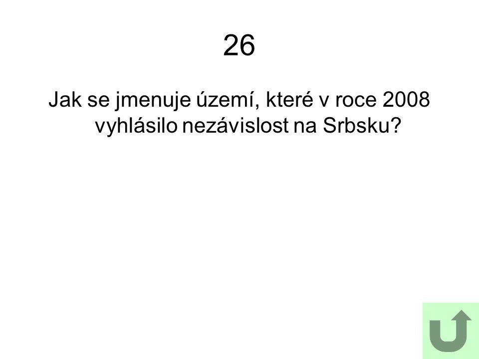 26 Jak se jmenuje území, které v roce 2008 vyhlásilo nezávislost na Srbsku