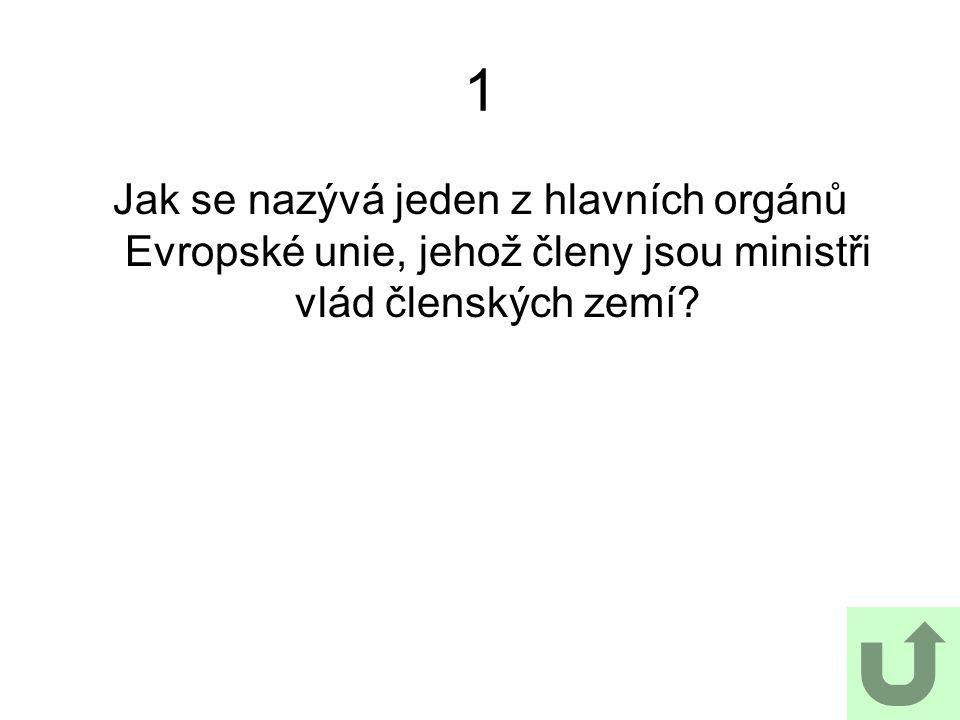 1 Jak se nazývá jeden z hlavních orgánů Evropské unie, jehož členy jsou ministři vlád členských zemí
