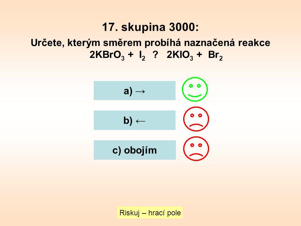 17. skupina 3000: Určete, kterým směrem probíhá naznačená reakce 2KBrO3 + I2 2KIO3 + Br2. a) →