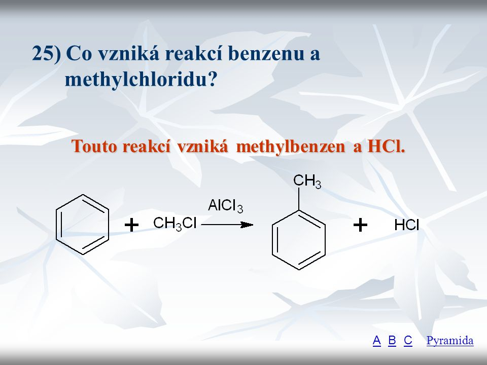 25) Co vzniká reakcí benzenu a methylchloridu