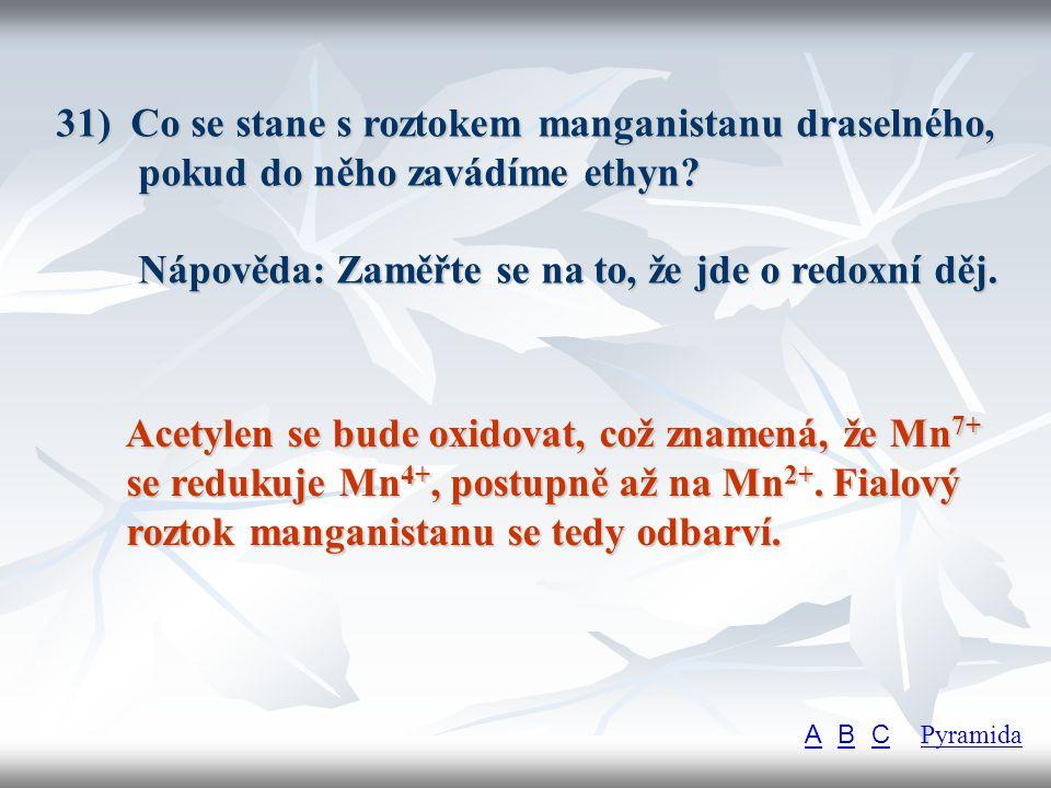 31) Co se stane s roztokem manganistanu draselného, pokud do něho zavádíme ethyn Nápověda: Zaměřte se na to, že jde o redoxní děj.