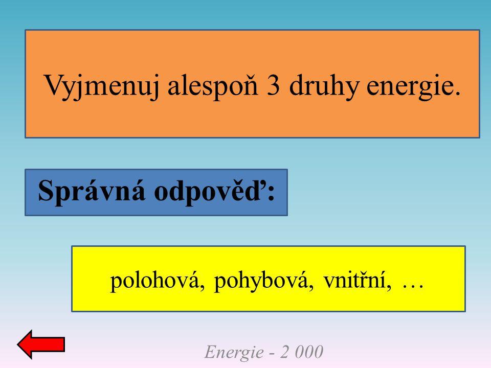 Vyjmenuj alespoň 3 druhy energie.