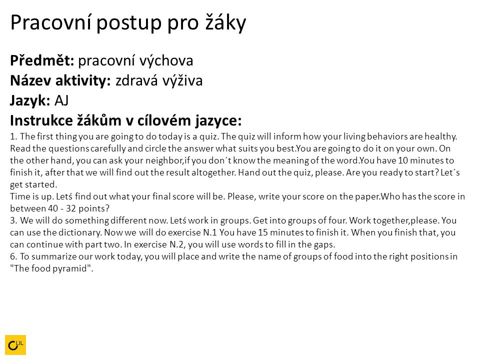 Pracovní postup pro žáky Předmět: pracovní výchova Název aktivity: zdravá výživa Jazyk: AJ Instrukce žákům v cílovém jazyce: 1. The first thing you are going to do today is a quiz. The quiz will inform how your living behaviors are healthy. Read the questions carefully and circle the answer what suits you best.You are going to do it on your own. On the other hand, you can ask your neighbor,if you don´t know the meaning of the word.You have 10 minutes to finish it, after that we will find out the result altogether. Hand out the quiz, please. Are you ready to start Let´s get started.