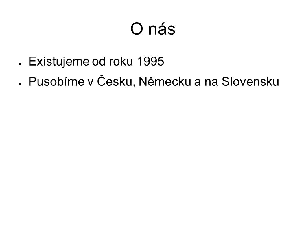 O nás Existujeme od roku 1995 Pusobíme v Česku, Německu a na Slovensku