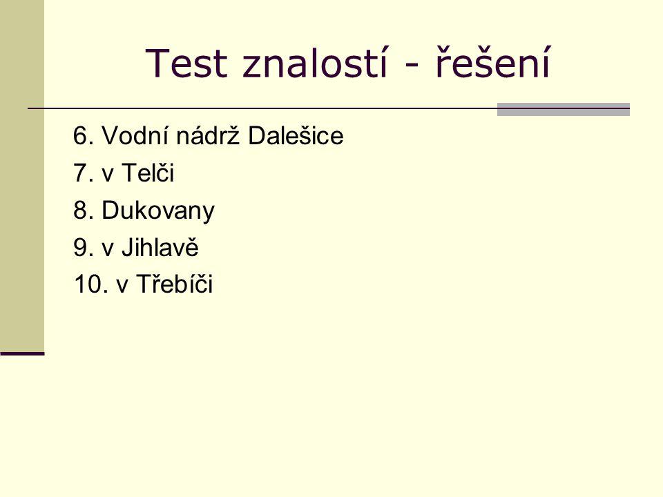 Test znalostí - řešení 6. Vodní nádrž Dalešice 7. v Telči 8. Dukovany 9. v Jihlavě 10. v Třebíči