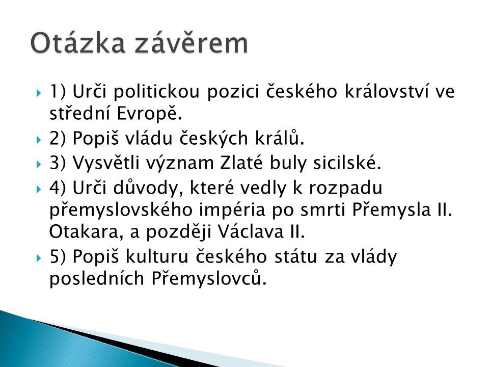 Otázka závěrem 1) Urči politickou pozici českého království ve střední Evropě. 2) Popiš vládu českých králů.