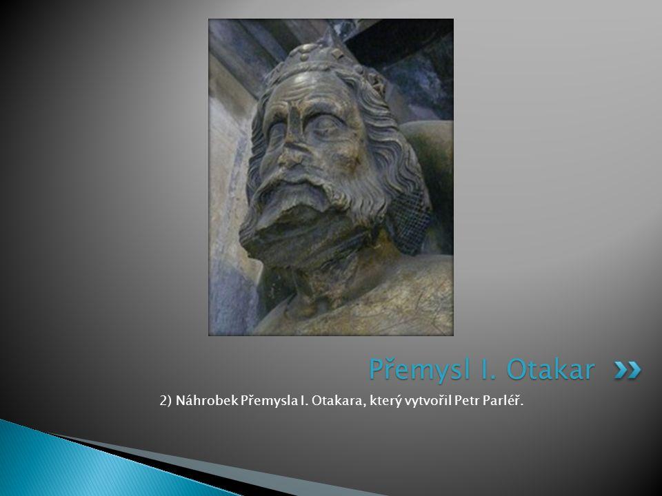 2) Náhrobek Přemysla I. Otakara, který vytvořil Petr Parléř.