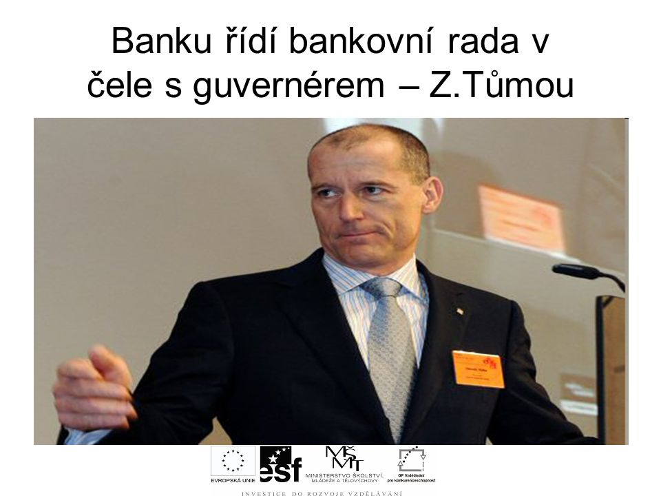 Banku řídí bankovní rada v čele s guvernérem – Z.Tůmou