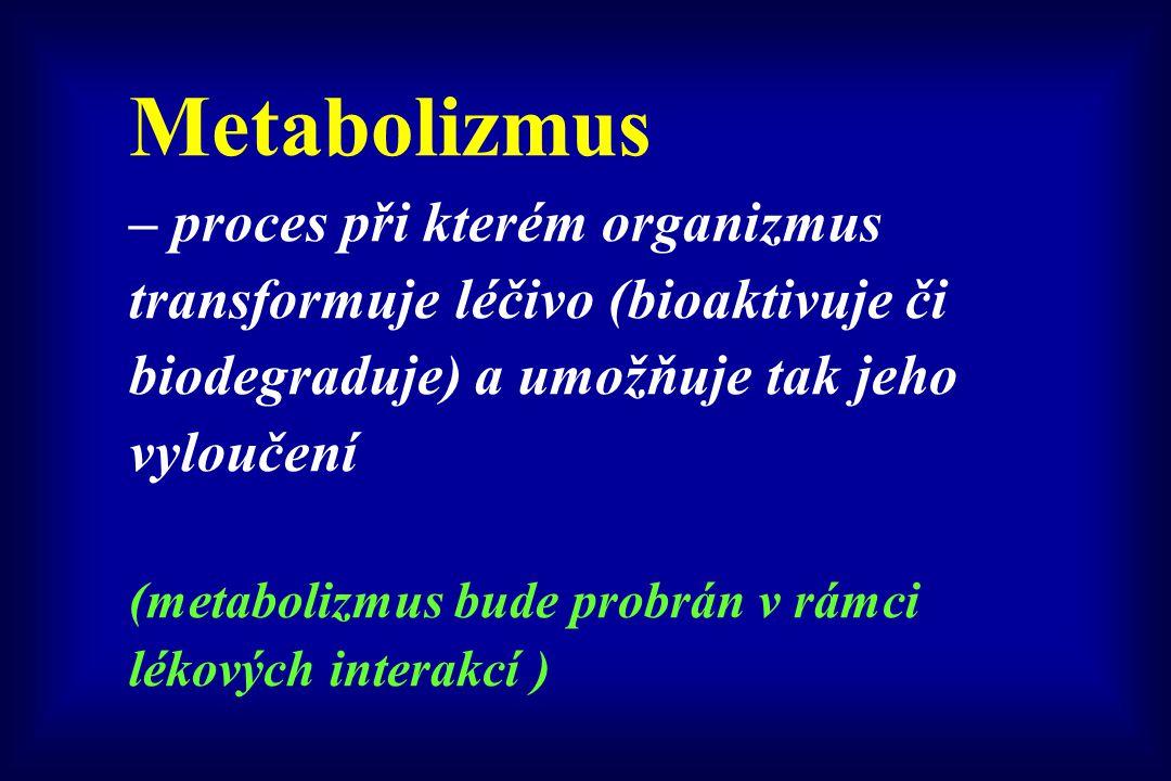 Metabolizmus – proces při kterém organizmus transformuje léčivo (bioaktivuje či biodegraduje) a umožňuje tak jeho vyloučení (metabolizmus bude probrán v rámci lékových interakcí )