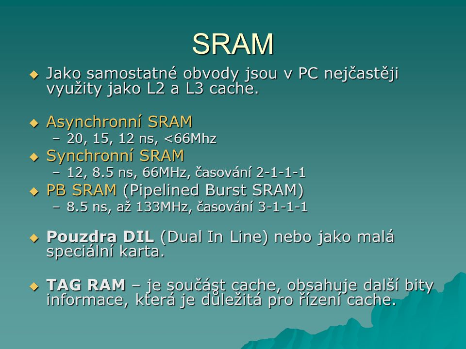 SRAM Jako samostatné obvody jsou v PC nejčastěji využity jako L2 a L3 cache. Asynchronní SRAM. 20, 15, 12 ns, <66Mhz.