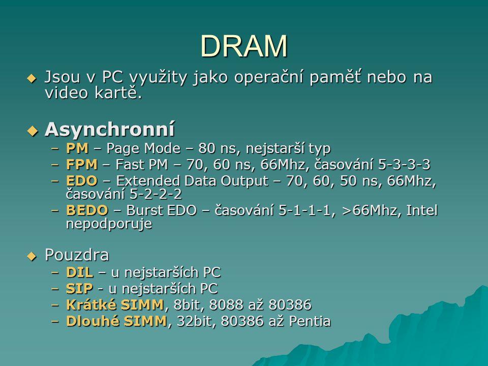 DRAM Jsou v PC využity jako operační paměť nebo na video kartě. Asynchronní. PM – Page Mode – 80 ns, nejstarší typ.