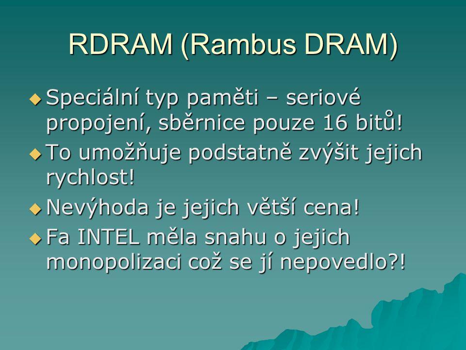 RDRAM (Rambus DRAM) Speciální typ paměti – seriové propojení, sběrnice pouze 16 bitů! To umožňuje podstatně zvýšit jejich rychlost!