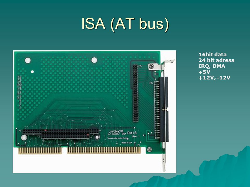 ISA (AT bus) 16bit data 24 bit adresa IRQ, DMA +5V +12V, -12V