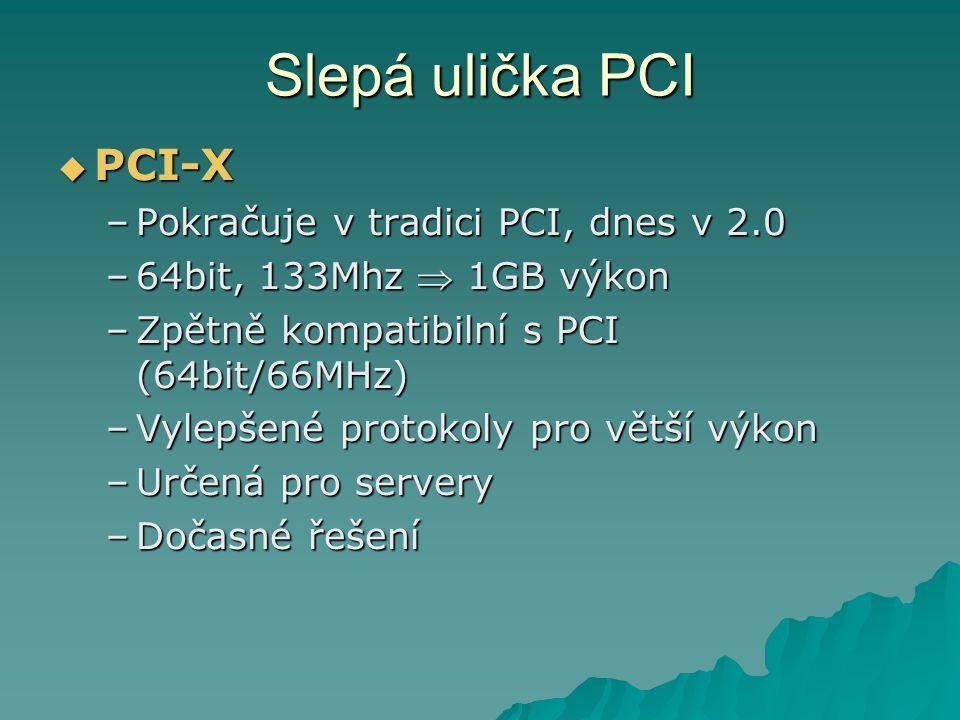Slepá ulička PCI PCI-X Pokračuje v tradici PCI, dnes v 2.0