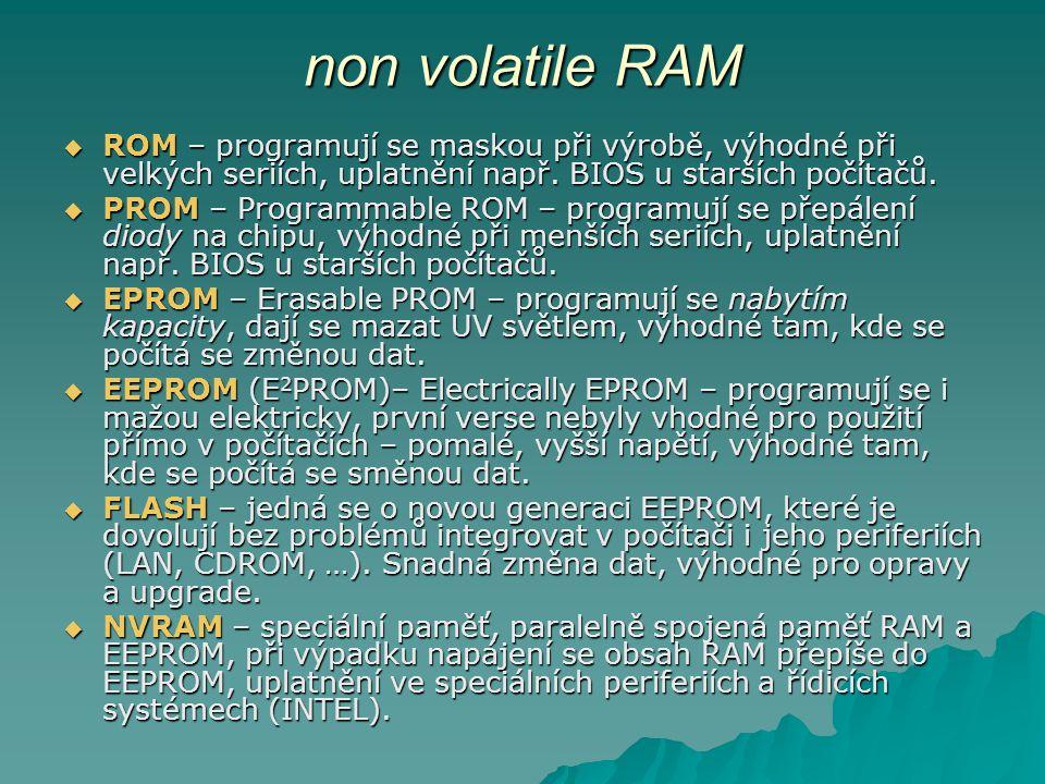 non volatile RAM ROM – programují se maskou při výrobě, výhodné při velkých seriích, uplatnění např. BIOS u starších počítačů.