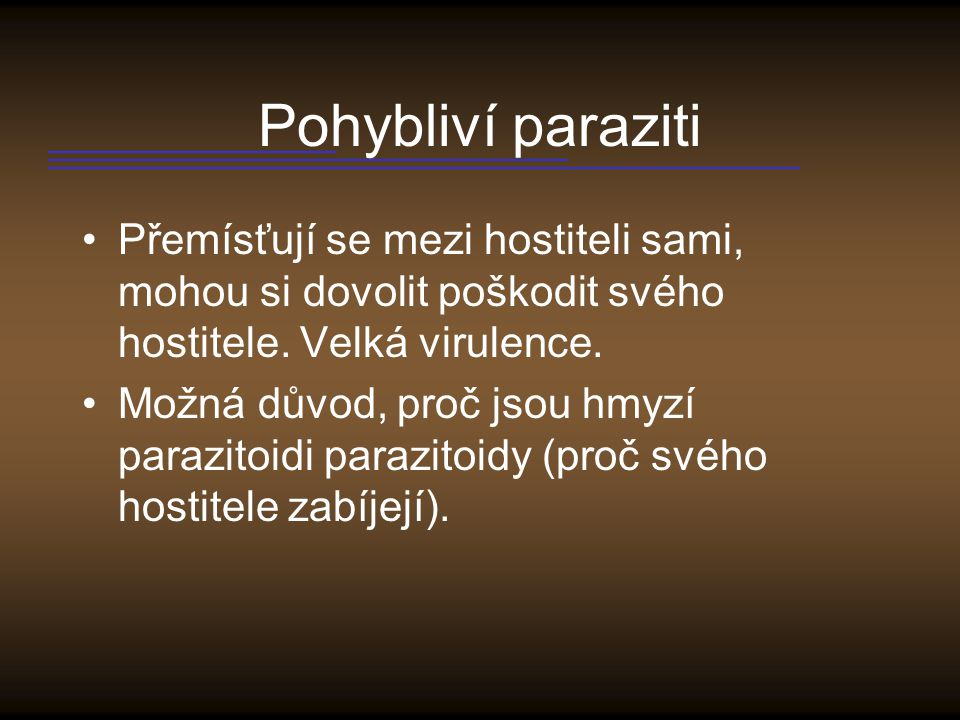 Pohybliví paraziti Přemísťují se mezi hostiteli sami, mohou si dovolit poškodit svého hostitele. Velká virulence.
