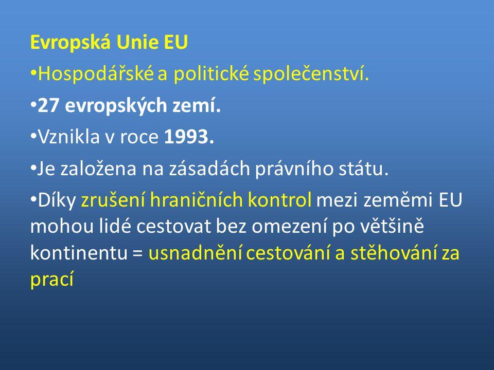 Evropská Unie EU Hospodářské a politické společenství. 27 evropských zemí. Vznikla v roce 1993. Je založena na zásadách právního státu.