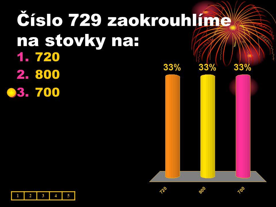 Číslo 729 zaokrouhlíme na stovky na: