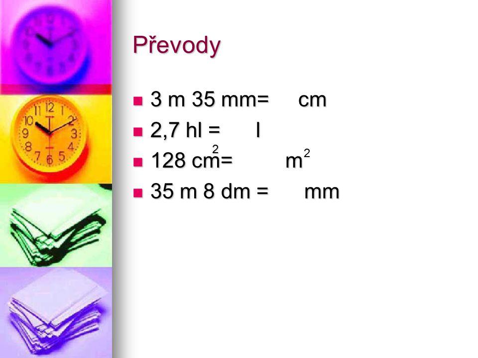 Převody 3 m 35 mm= cm 2,7 hl = l 128 cm= m 35 m 8 dm = mm 2 2