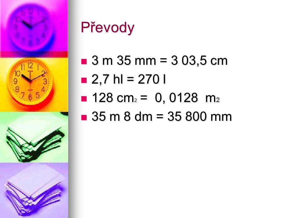 Převody 3 m 35 mm = 3 03,5 cm 2,7 hl = 270 l 128 cm2 = 0, 0128 m2