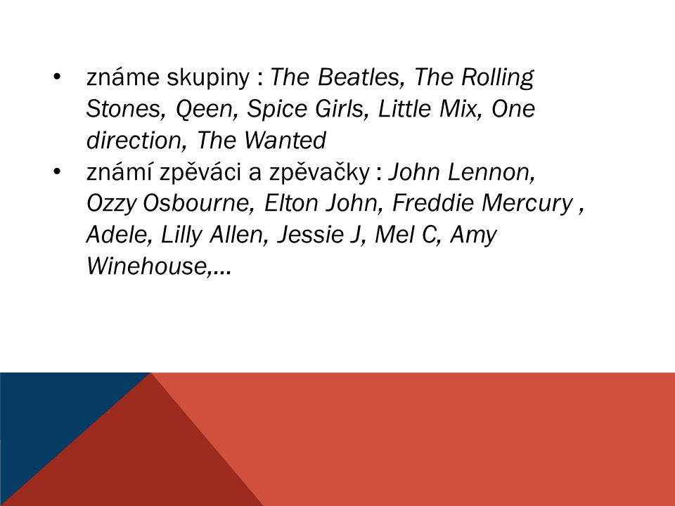 známe skupiny : The Beatles, The Rolling Stones, Qeen, Spice Girls, Little Mix, One direction, The Wanted