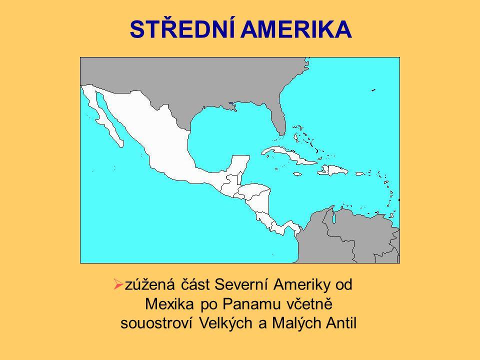 STŘEDNÍ AMERIKA zúžená část Severní Ameriky od Mexika po Panamu včetně