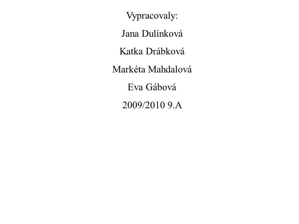 Vypracovaly: Jana Dulínková Katka Drábková Markéta Mahdalová Eva Gábová 2009/2010 9.A