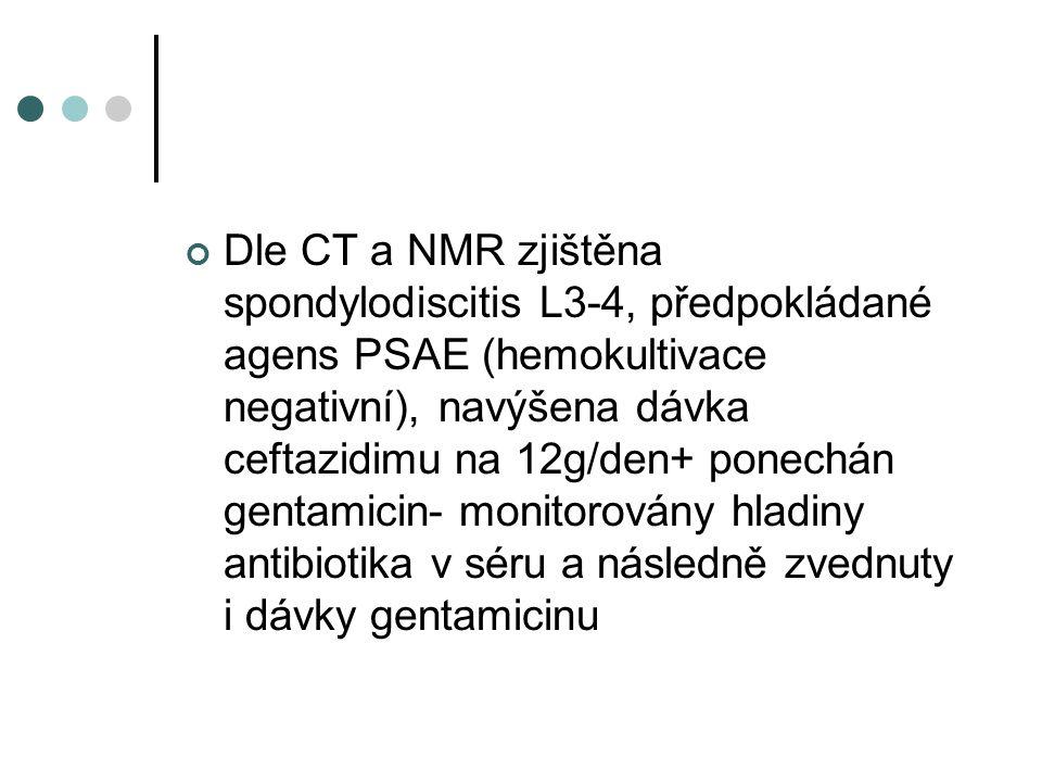 Dle CT a NMR zjištěna spondylodiscitis L3-4, předpokládané agens PSAE (hemokultivace negativní), navýšena dávka ceftazidimu na 12g/den+ ponechán gentamicin- monitorovány hladiny antibiotika v séru a následně zvednuty i dávky gentamicinu