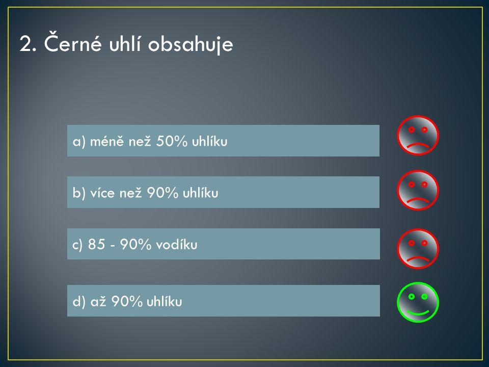 2. Černé uhlí obsahuje a) méně než 50% uhlíku b) více než 90% uhlíku