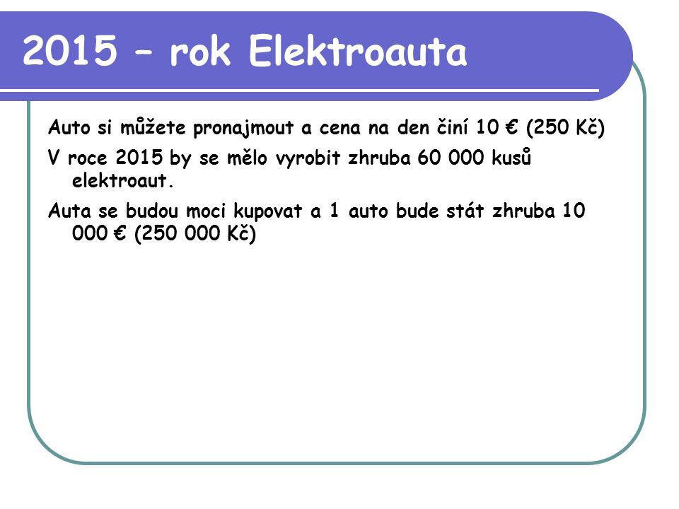 2015 – rok Elektroauta Auto si můžete pronajmout a cena na den činí 10 € (250 Kč) V roce 2015 by se mělo vyrobit zhruba 60 000 kusů elektroaut.