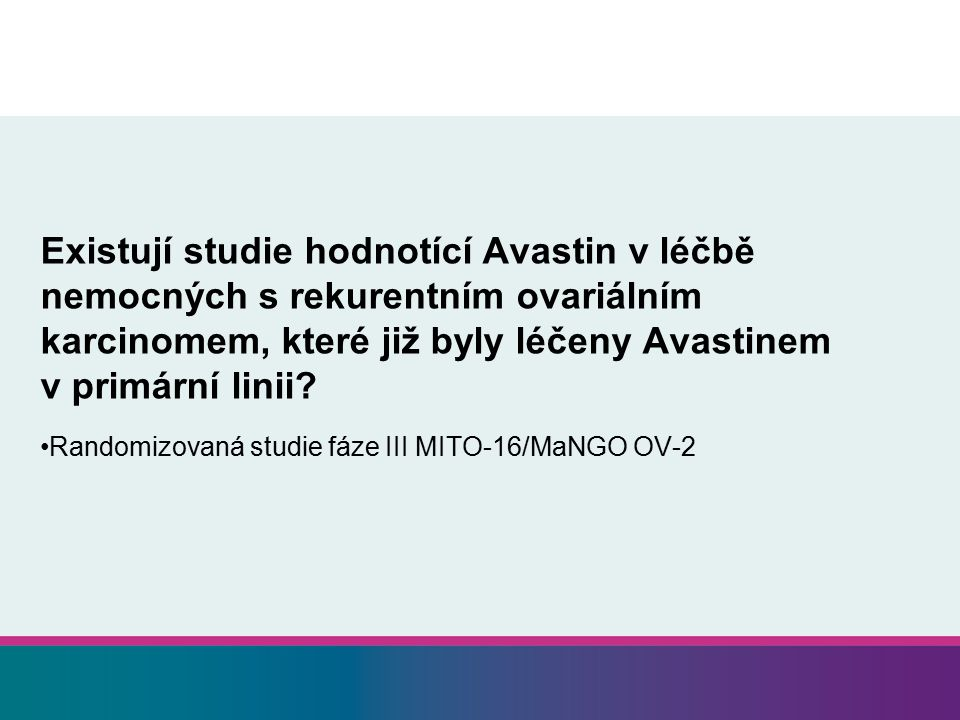 Existují studie hodnotící Avastin v léčbě nemocných s rekurentním ovariálním karcinomem, které již byly léčeny Avastinem v primární linii