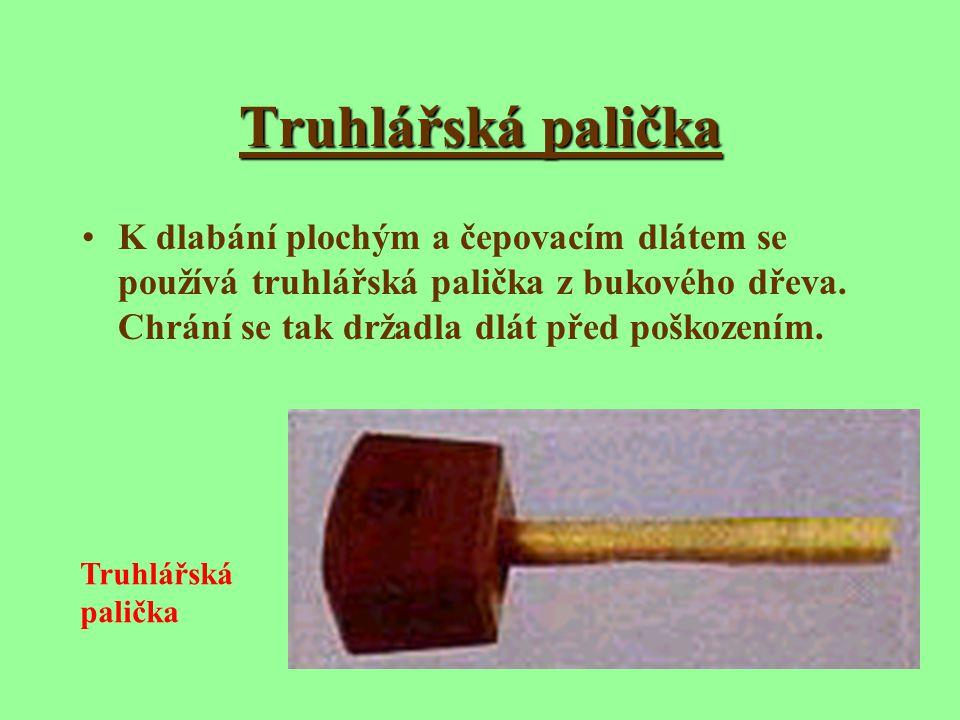 Truhlářská palička K dlabání plochým a čepovacím dlátem se používá truhlářská palička z bukového dřeva. Chrání se tak držadla dlát před poškozením.