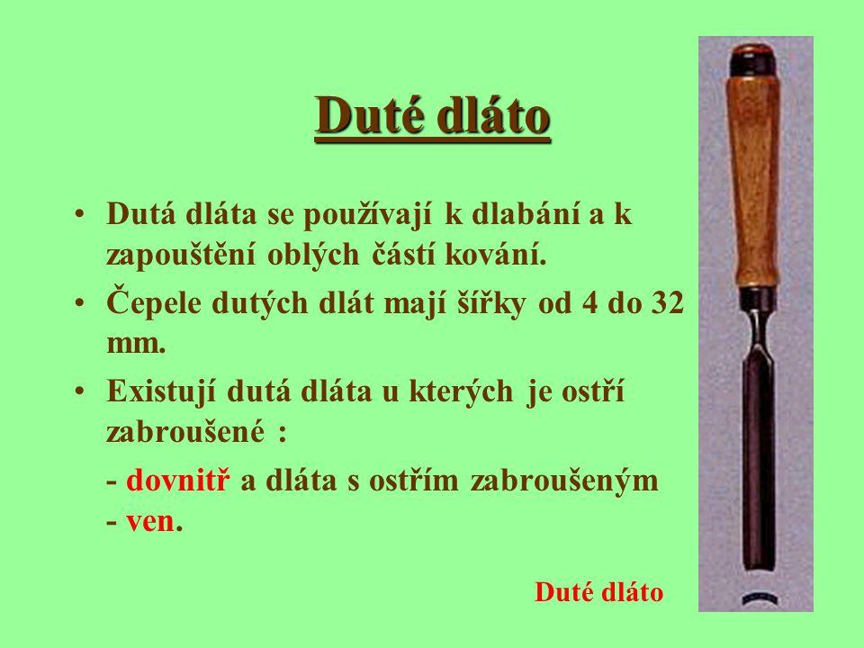 Duté dláto Dutá dláta se používají k dlabání a k zapouštění oblých částí kování. Čepele dutých dlát mají šířky od 4 do 32 mm.