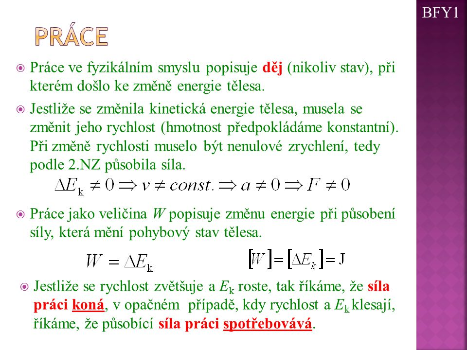BFY1 práce. Práce ve fyzikálním smyslu popisuje děj (nikoliv stav), při kterém došlo ke změně energie tělesa.