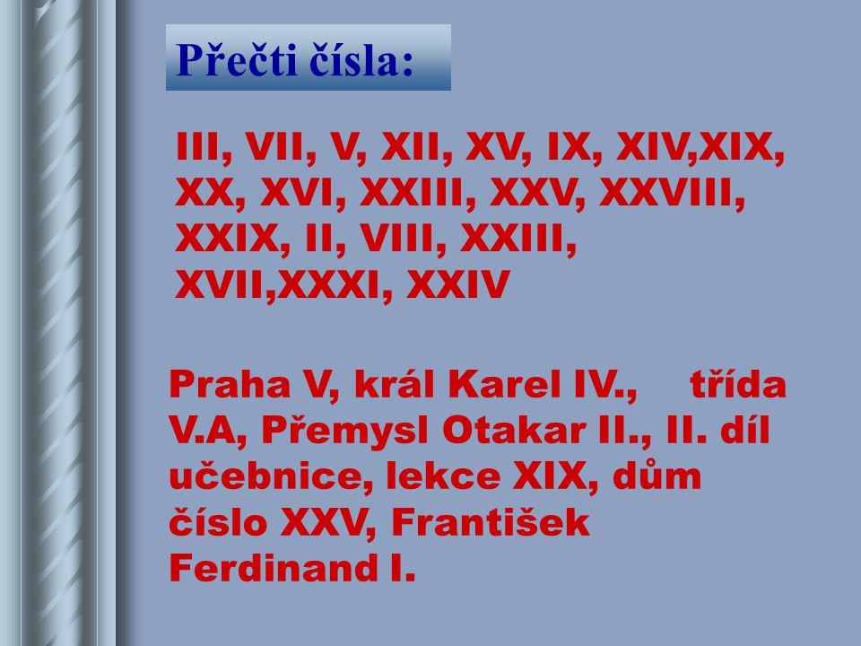 Přečti čísla: III, VII, V, XII, XV, IX, XIV,XIX, XX, XVI, XXIII, XXV, XXVIII, XXIX, II, VIII, XXIII, XVII,XXXI, XXIV.