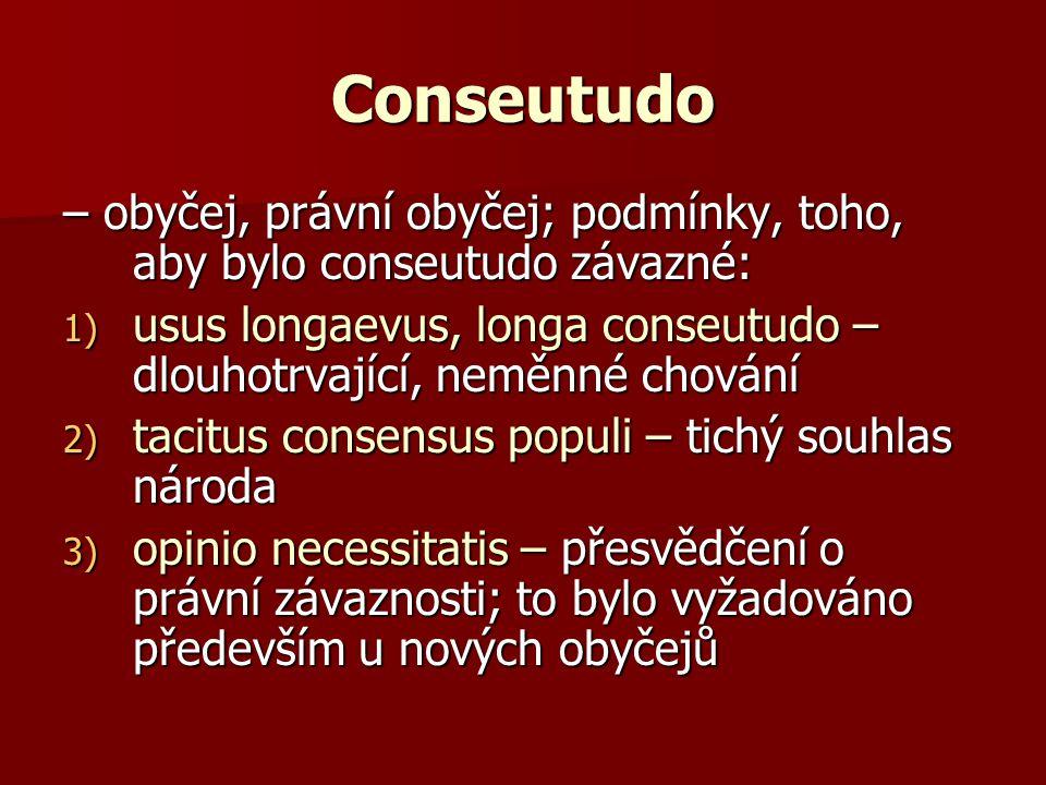 Conseutudo – obyčej, právní obyčej; podmínky, toho, aby bylo conseutudo závazné: usus longaevus, longa conseutudo – dlouhotrvající, neměnné chování.