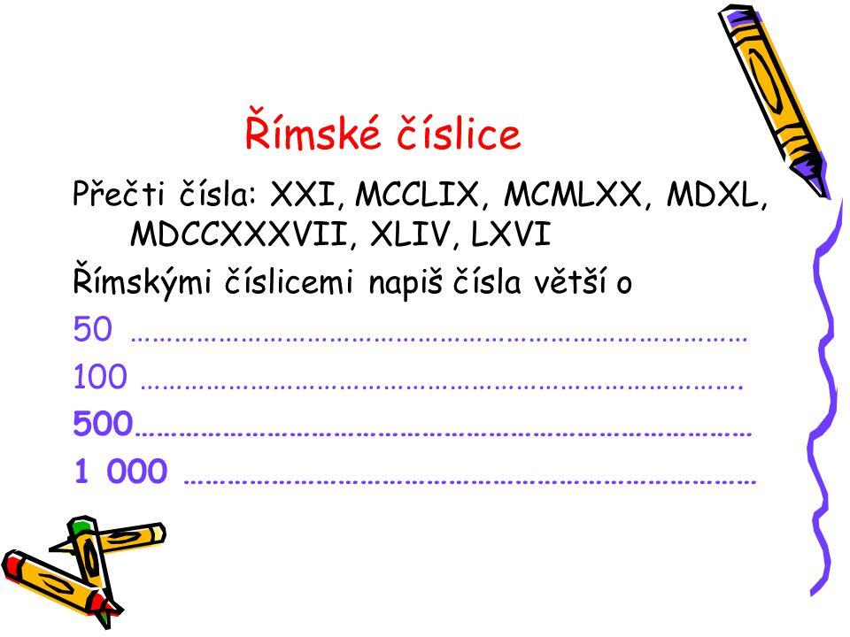 Římské číslice Přečti čísla: XXI, MCCLIX, MCMLXX, MDXL, MDCCXXXVII, XLIV, LXVI. Římskými číslicemi napiš čísla větší o.