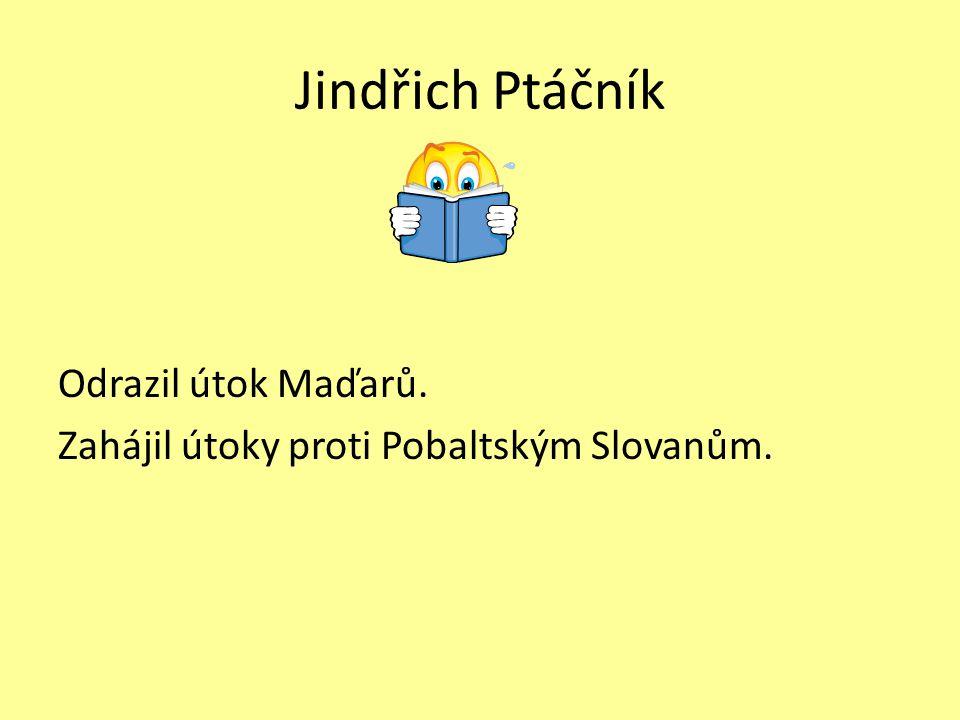 Jindřich Ptáčník Odrazil útok Maďarů. Zahájil útoky proti Pobaltským Slovanům.