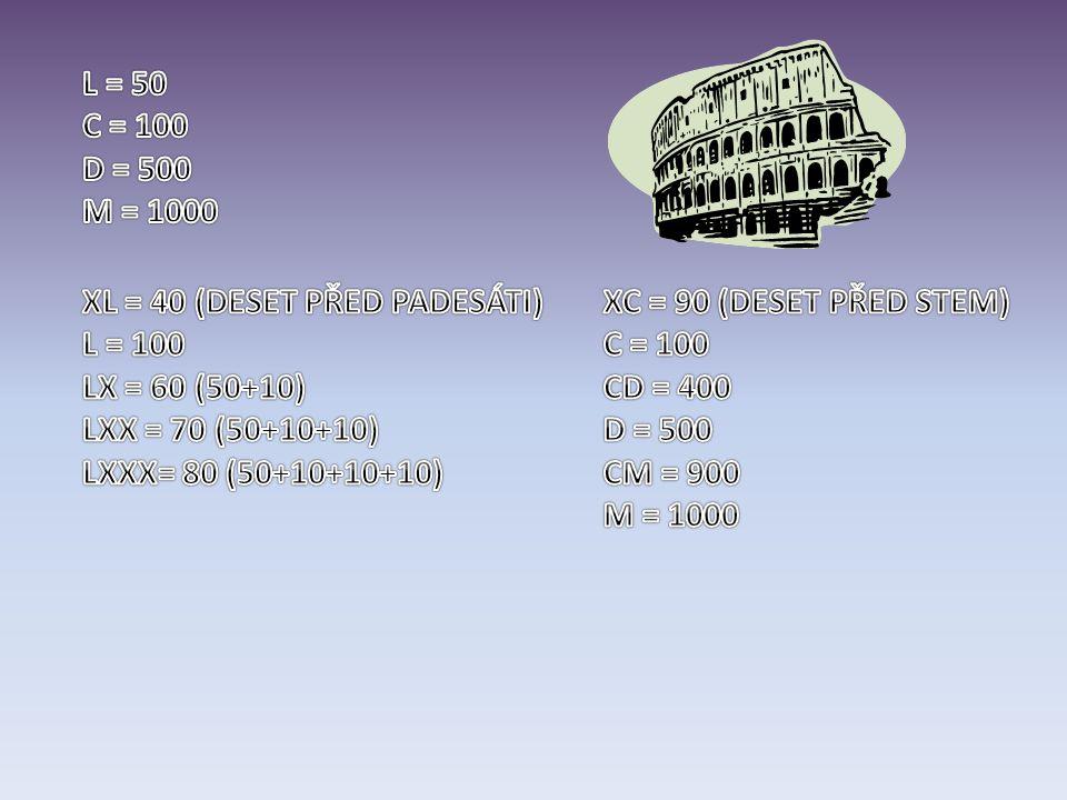 L = 50 C = 100. D = 500. M = 1000. XL = 40 (DESET PŘED PADESÁTI) L = 100. LX = 60 (50+10) LXX = 70 (50+10+10)