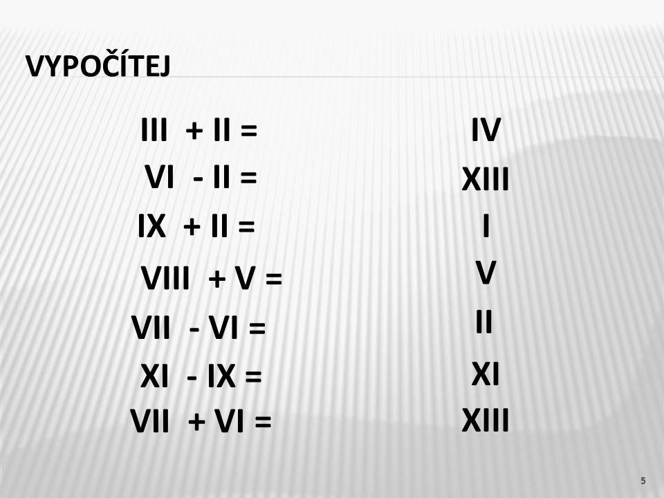 III + II = IV VI - II = XIII IX + II = I V VIII + V = II VII - VI =